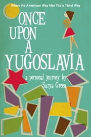 Once Upon a Yugoslavia - When the American Way Met Tito's Third Way ebook by Surya Green