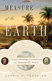 Measure of the Earth - The Enlightenment Expedition That Reshaped Our World ebook by Larrie D. Ferreiro