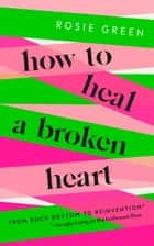 How to Heal a Broken Heart - From Rock Bottom to Reinvention (via ugly crying on the bathroom floor) ebook by Rosie Green