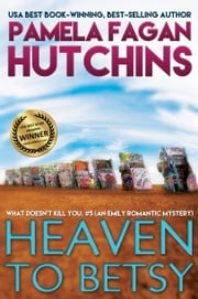Heaven to Betsy (What Doesn't Kill You, #5): An Emily Romantic Mystery ebook by Pamela Fagan Hutchins