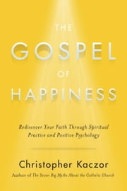 The Gospel of Happiness - Rediscover Your Faith Through Spiritual Practice and Positive Psychology ebook by Christopher Kaczor