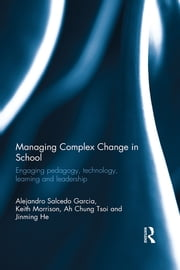 Managing Complex Change in School - Engaging pedagogy, technology, learning and leadership ebook by Alejandro Salcedo Garcia, Keith Morrison, Ah Chung Tsoi,...