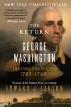 The Return of George Washington - Uniting the States, 1783-1789 ebook by Edward Larson