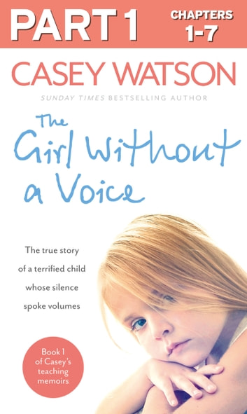 The Girl Without a Voice: Part 1 of 3: The true story of a terrified child whose silence spoke volumes ebook by Casey Watson