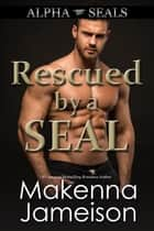 Rescued by a SEAL - Alpha SEALs, #11 ebook by Makenna Jameison