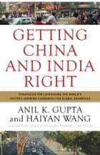 Getting China and India Right - Strategies for Leveraging the World's Fastest Growing Economies for Global Advantage eBook by Anil K. Gupta, Haiyan Wang