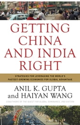 Getting China and India Right - Strategies for Leveraging the World's Fastest Growing Economies for Global Advantage ebook by Anil K. Gupta,Haiyan Wang