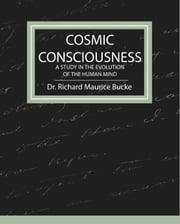 Cosmic Consciousness - a Study in the Evolution of the Human Mind ebook by Dr. Richard Maurice Bucke