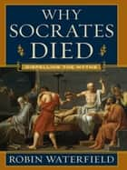 Why Socrates Died: Dispelling the Myths ebook by Robin Waterfield