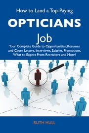 How to Land a Top-Paying Opticians Job: Your Complete Guide to Opportunities, Resumes and Cover Letters, Interviews, Salaries, Promotions, What to Expect From Recruiters and More ebook by Hull Ruth