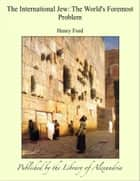 The International Jew: The World's Foremost Problem eBook by Henry Ford