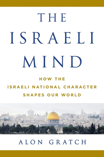 The Israeli Mind - How the Israeli National Character Shapes Our World ebook by Alon Gratch