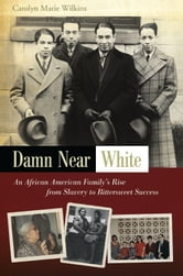 Damn Near White - An African American Family's Rise from Slavery to Bittersweet Success ebook by Carolyn Marie Wilkins
