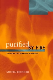 Purified by Fire: A History of Cremation in America ebook by Prothero, Stephen