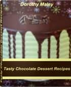Tasty Chocolate Dessert Recipes - The Gourmet's Guide to Chocolate Cake Recipes, White Chocolate Recipes, Chocolate Candy Recipes, Chocolate Chip Recipes ebook by