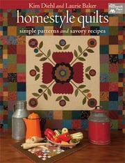 Homestyle Quilts - Simple Patterns and Savory Recipes ebook by Kim Diehl, Laurie Baker