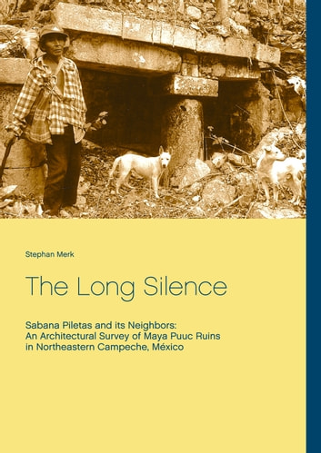 The Long Silence - Sabana Piletas and its Neighbors: An Architectural Survey of Maya Puuc Ruins in Northeastern Campeche, México ebook by Stephan Merk