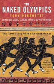 The Naked Olympics - The True Story of the Ancient Games ebook by Tony Perrottet