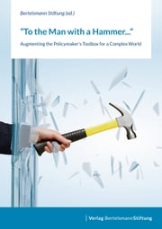 To the Man with a Hammer - Augmenting the Policymaker's Toolbox for a Complex World ebook by Bertelsmann Stiftung