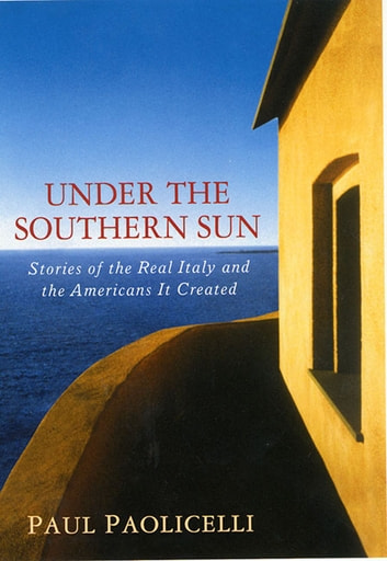Under the Southern Sun - Stories of the Real Italy and the Americans It Created ebook by Paul Paolicelli