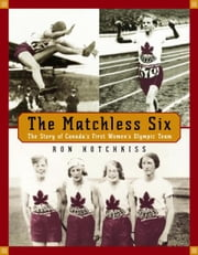 The Matchless Six - The Story of Canada's First Women's Olympic Team ebook by Ron Hotchkiss