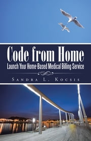 Code from Home - Launch Your Home-Based Medical Billing Service ebook by Sandra L. Kocsis