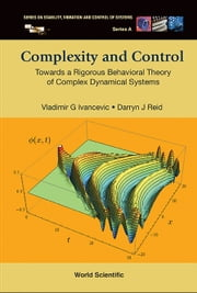 Complexity and Control - Towards a Rigorous Behavioral Theory of Complex Dynamical Systems ebook by Vladimir G Ivancevic,Darryn J Reid