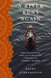 A River Runs Again - India's Natural World in Crisis, from the Barren Cliffs of Rajasthan to the Farmlands of Karnataka ebook by Meera Subramanian