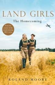Land Girls: The Homecoming: A heartwarming Historical wartime saga from the creator of the award-winning BBC1 period drama ebook by Roland Moore