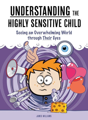 Understanding the Highly Sensitive Child - Seeing an Overwhelming World through Their Eyes ebook by James Williams