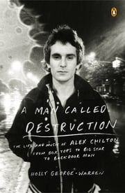 A Man Called Destruction - The Life and Music of Alex Chilton, From Box Tops to Big Star to Backdoor Man ebook by Holly George-Warren