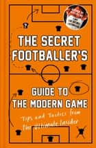 The Secret Footballer's Guide to the Modern Game - Tips and Tactics from the Ultimate Insider eBook by Anon