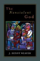 The Nonviolent God ebook by J. Denny Weaver