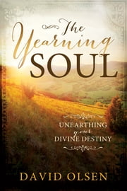 The Yearning Soul - Unearthing Your Divine Destiny ebook by David Olsen