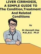 Liver Cirrhosis, A Simple Guide To The Condition, Treatment And Related Diseases ebook by Kenneth Kee