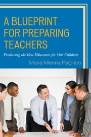 A Blueprint for Preparing Teachers: Producing the Best Educators for Our Children ebook by Pagliaro, Marie Menna