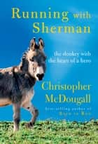 Running with Sherman - The Donkey with the Heart of a Hero ebook by Christopher McDougall