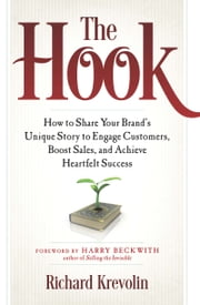 The Hook - How to Share Your Brand's Unique Story to Engage Customers, Boost Sales, and Achieve Heartfelt Success ebook by Richard Krevolin,Harry Beckwith