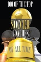 100 of the Top Soccer Coaches of All Time ebook by alex trostanetskiy