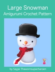 Large Snowman - Amigurumi Crochet Pattern ebook by Sayjai Thawornsupacharoen