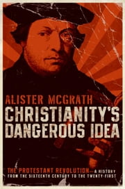 Christianity's Dangerous Idea - The Protestant Revolution--A History from the Sixteenth Century to the Twenty-First ebook by Alister McGrath