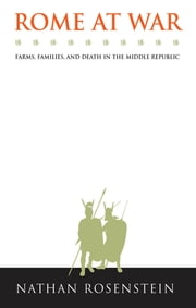 Rome at War - Farms, Families, and Death in the Middle Republic ebook by Nathan Rosenstein