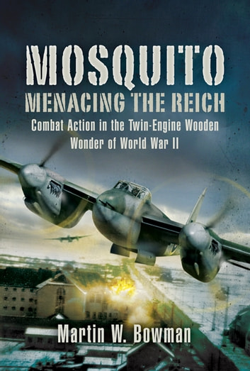 Mosquito: Menacing the Reich - Combat Action in the Twin-engine Wooden Wonder of World War II ebook by Bow], Martin