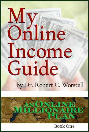 My Online Income Guide - An Online Millionaire Plan Book One ebook by Dr. Robert C. Worstell