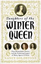 Daughters of the Winter Queen - Four Remarkable Sisters, the Crown of Bohemia and the Enduring Legacy of Mary, Queen of Scots ebook by Nancy Goldstone