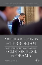 America Responds to Terrorism - Conflict Resolution Strategies of Clinton, Bush, and Obama ebook by K. Feste