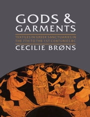 Gods and Garments - Textiles in Greek Sanctuaries in the 7th to the 1st Centuries BC ebook by Cecilie Brøns