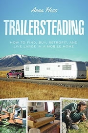 Trailersteading: How to Find, Buy, Retrofit, and Live Large in a Mobile Home - Modern Simplicity, #2 ebook by Anna Hess