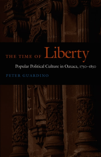 The Time of Liberty - Popular Political Culture in Oaxaca, 1750–1850 ebook by Peter Guardino,Walter D. Mignolo,Irene Silverblatt,Sonia Saldívar-Hull