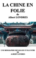 LA CHINE EN FOLIE - Une biographie détaillée de Albert LONDRES(annotée et illustrée) ebook by Albert LONDRES